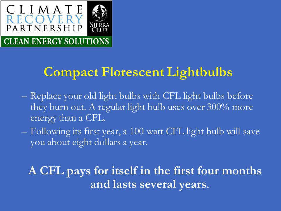 Compact Florescent Lightbulbs –Replace your old light bulbs with CFL light bulbs before they burn out. A regular light bulb uses over 300% more energy