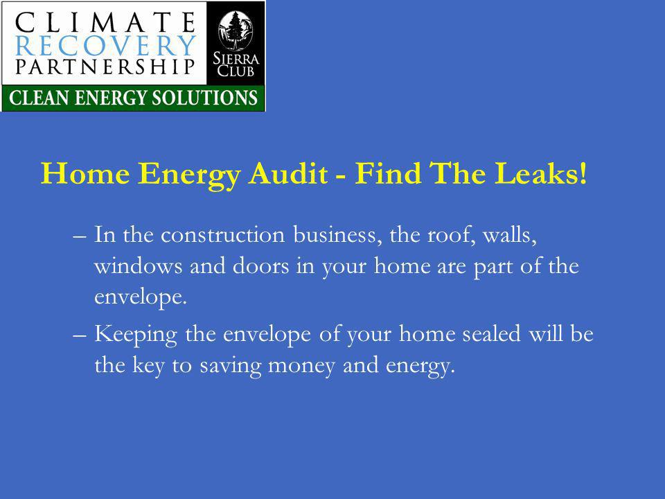 Home Energy Audit - Find The Leaks! –In the construction business, the roof, walls, windows and doors in your home are part of the envelope. –Keeping