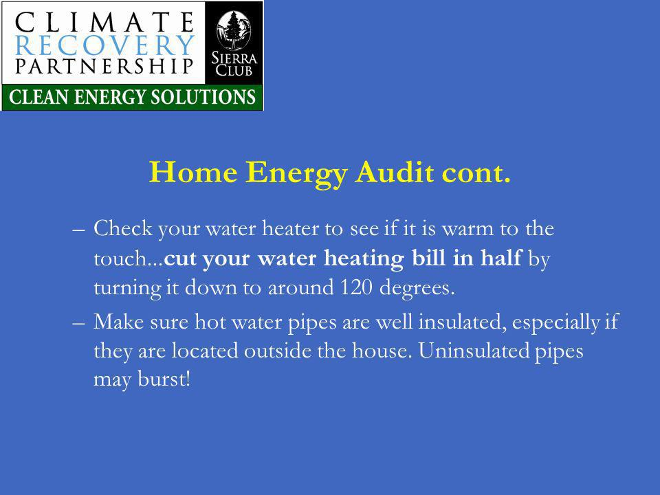 Home Energy Audit cont. –Check your water heater to see if it is warm to the touch... cut your water heating bill in half by turning it down to around