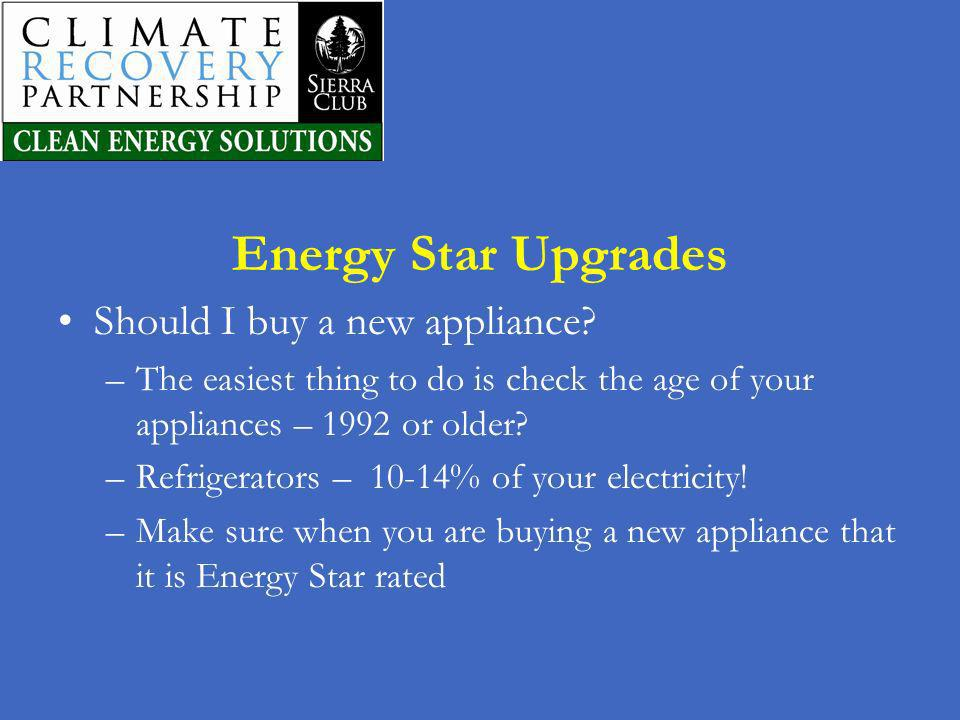 Energy Star Upgrades Should I buy a new appliance? –The easiest thing to do is check the age of your appliances – 1992 or older? –Refrigerators – 10-1
