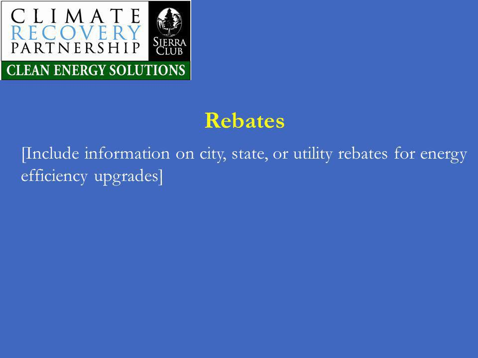 Rebates [Include information on city, state, or utility rebates for energy efficiency upgrades]