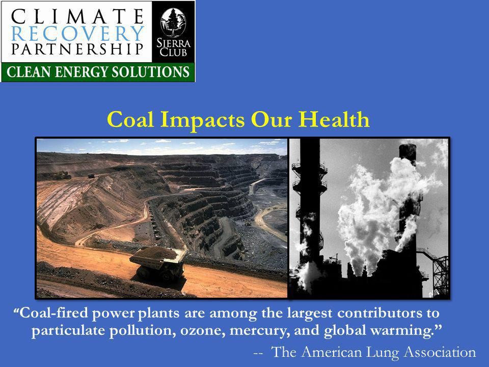 Coal Impacts Our Health Coal-fired power plants are among the largest contributors to particulate pollution, ozone, mercury, and global warming. -- Th