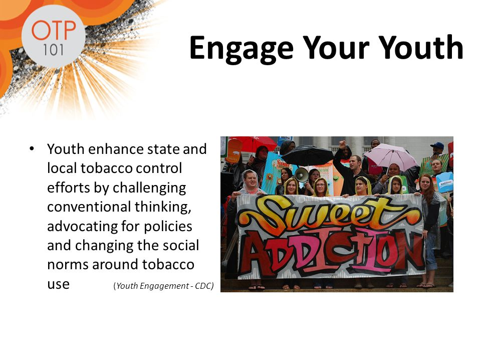 Engage Your Youth Youth enhance state and local tobacco control efforts by challenging conventional thinking, advocating for policies and changing the social norms around tobacco use (Youth Engagement - CDC)