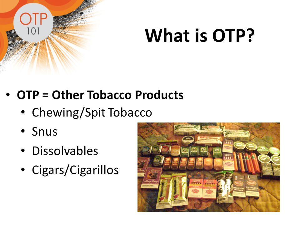 What is OTP OTP = Other Tobacco Products Chewing/Spit Tobacco Snus Dissolvables Cigars/Cigarillos