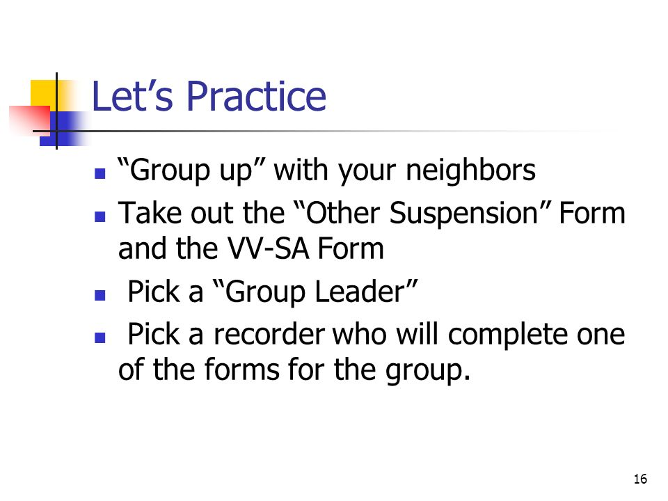 16 Lets Practice Group up with your neighbors Take out the Other Suspension Form and the VV-SA Form Pick a Group Leader Pick a recorder who will compl