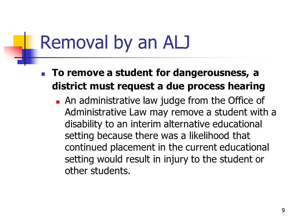 9 Removal by an ALJ To remove a student for dangerousness, a district must request a due process hearing An administrative law judge from the Office o