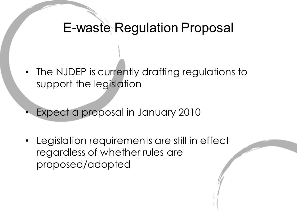 E-waste Regulation Proposal The NJDEP is currently drafting regulations to support the legislation Expect a proposal in January 2010 Legislation requirements are still in effect regardless of whether rules are proposed/adopted