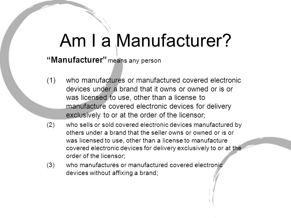 Am I a Manufacturer? Manufacturer means any person (1)who manufactures or manufactured covered electronic devices under a brand that it owns or owned