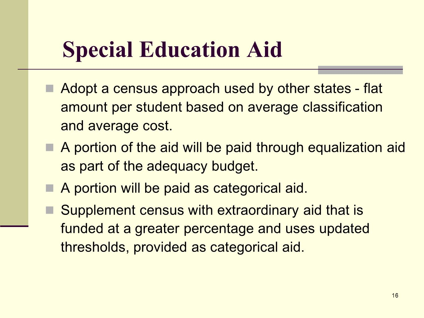 16 Special Education Aid Adopt a census approach used by other states - flat amount per student based on average classification and average cost.