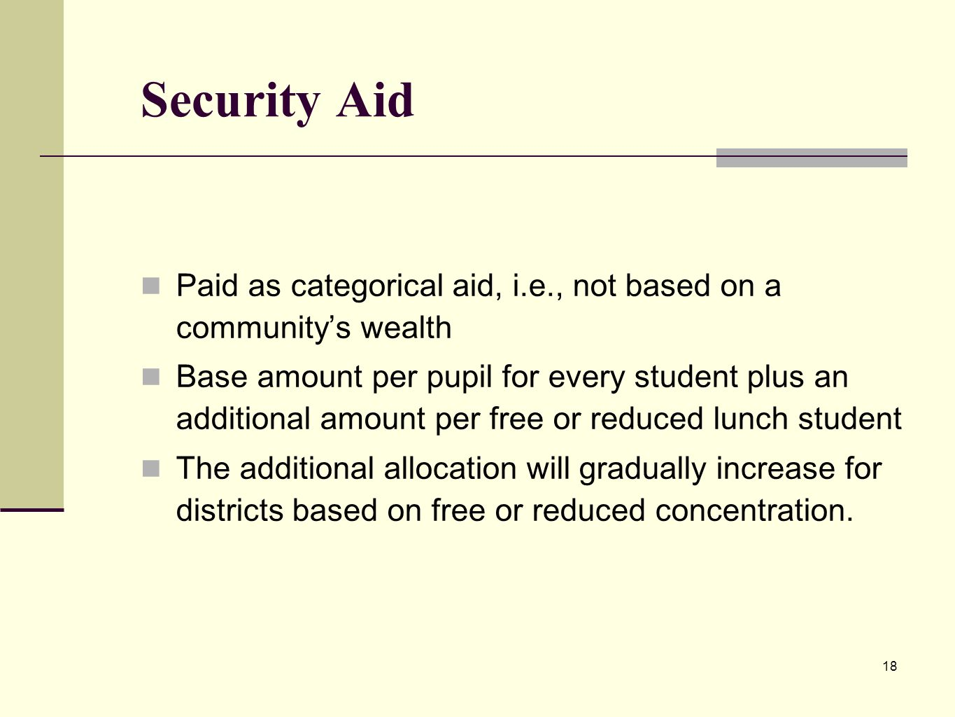18 Security Aid Paid as categorical aid, i.e., not based on a communitys wealth Base amount per pupil for every student plus an additional amount per free or reduced lunch student The additional allocation will gradually increase for districts based on free or reduced concentration.