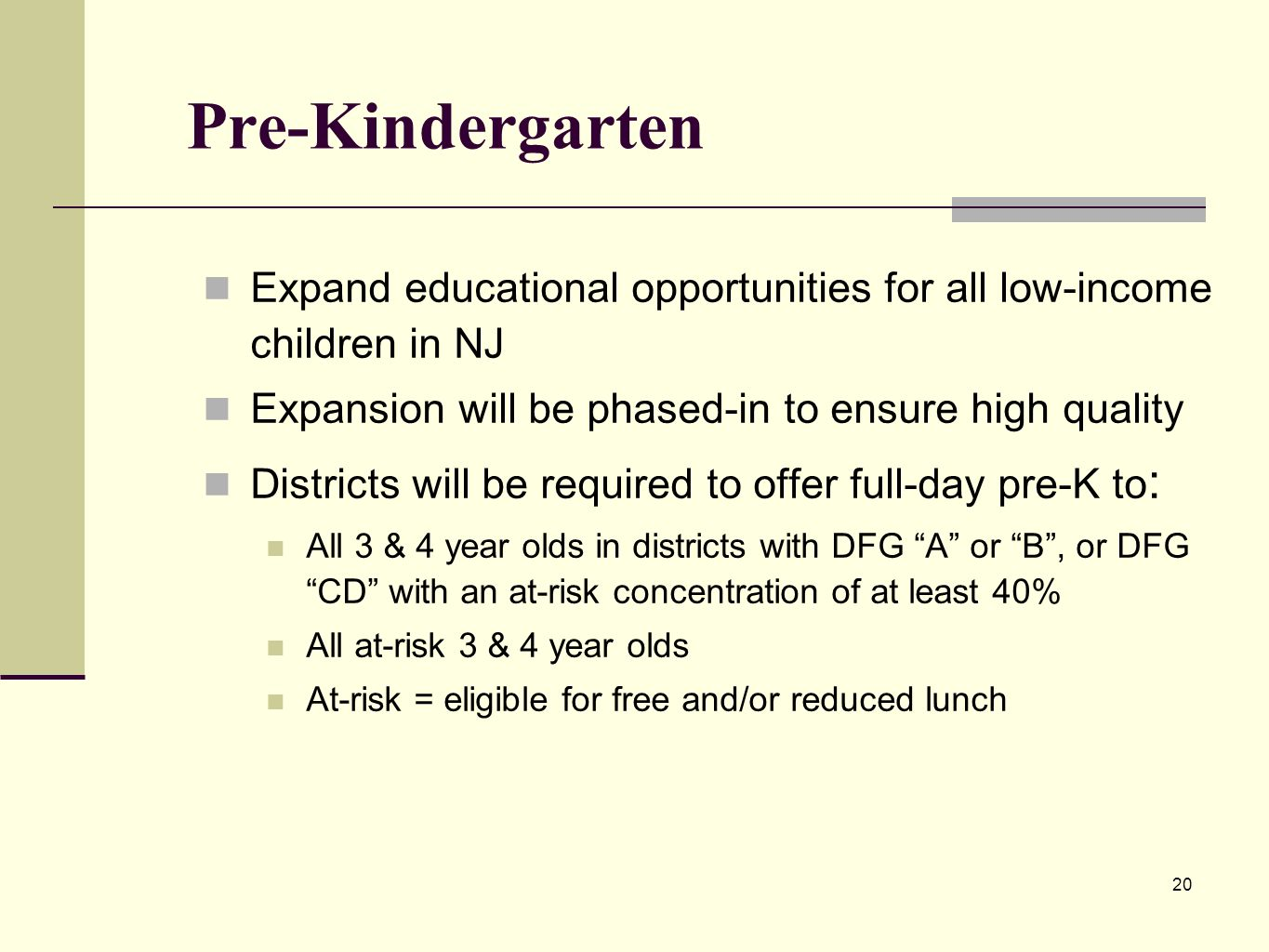 20 Pre-Kindergarten Expand educational opportunities for all low-income children in NJ Expansion will be phased-in to ensure high quality Districts will be required to offer full-day pre-K to : All 3 & 4 year olds in districts with DFG A or B, or DFG CD with an at-risk concentration of at least 40% All at-risk 3 & 4 year olds At-risk = eligible for free and/or reduced lunch