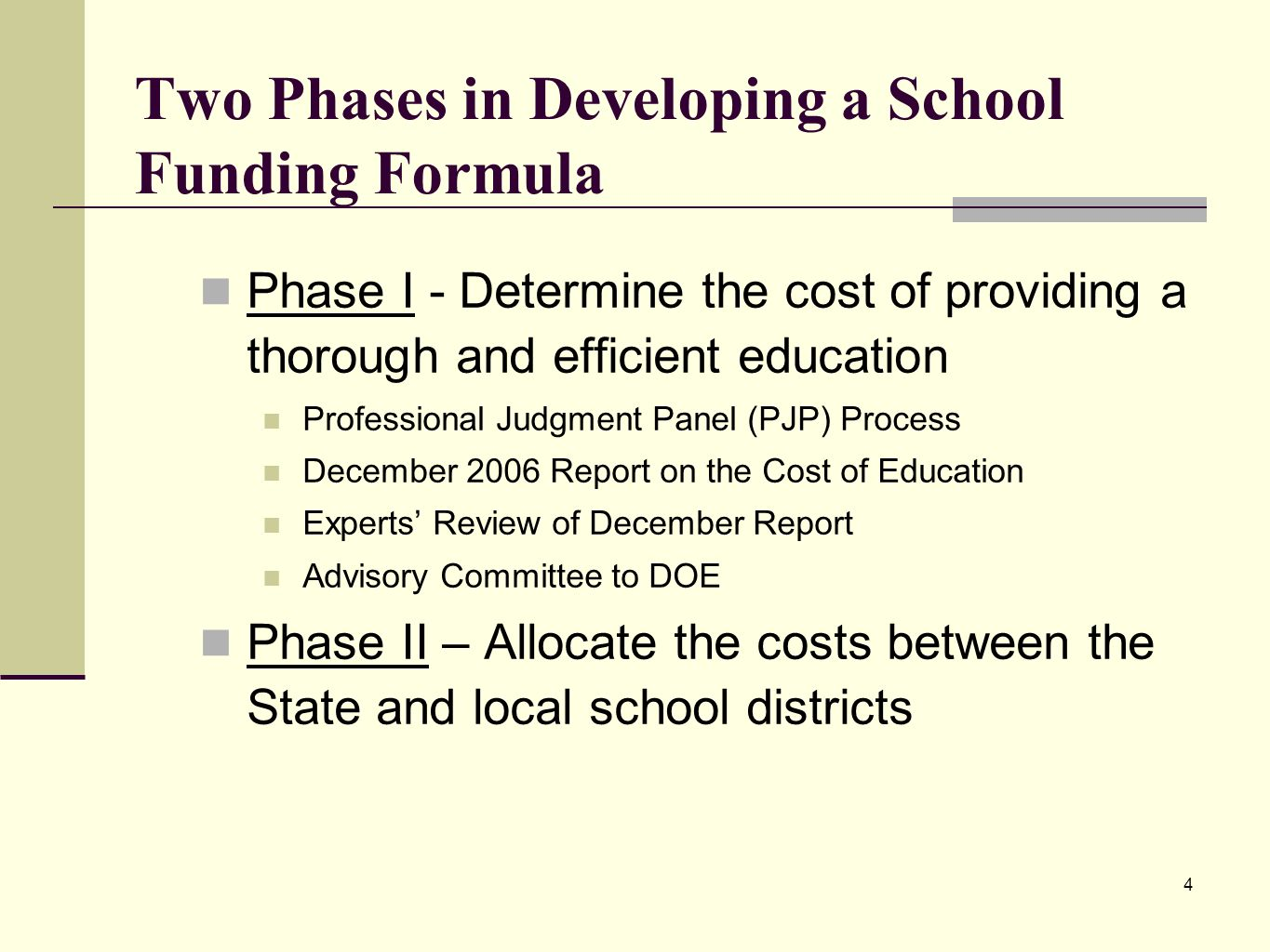 4 Two Phases in Developing a School Funding Formula Phase I - Determine the cost of providing a thorough and efficient education Professional Judgment Panel (PJP) Process December 2006 Report on the Cost of Education Experts Review of December Report Advisory Committee to DOE Phase II – Allocate the costs between the State and local school districts