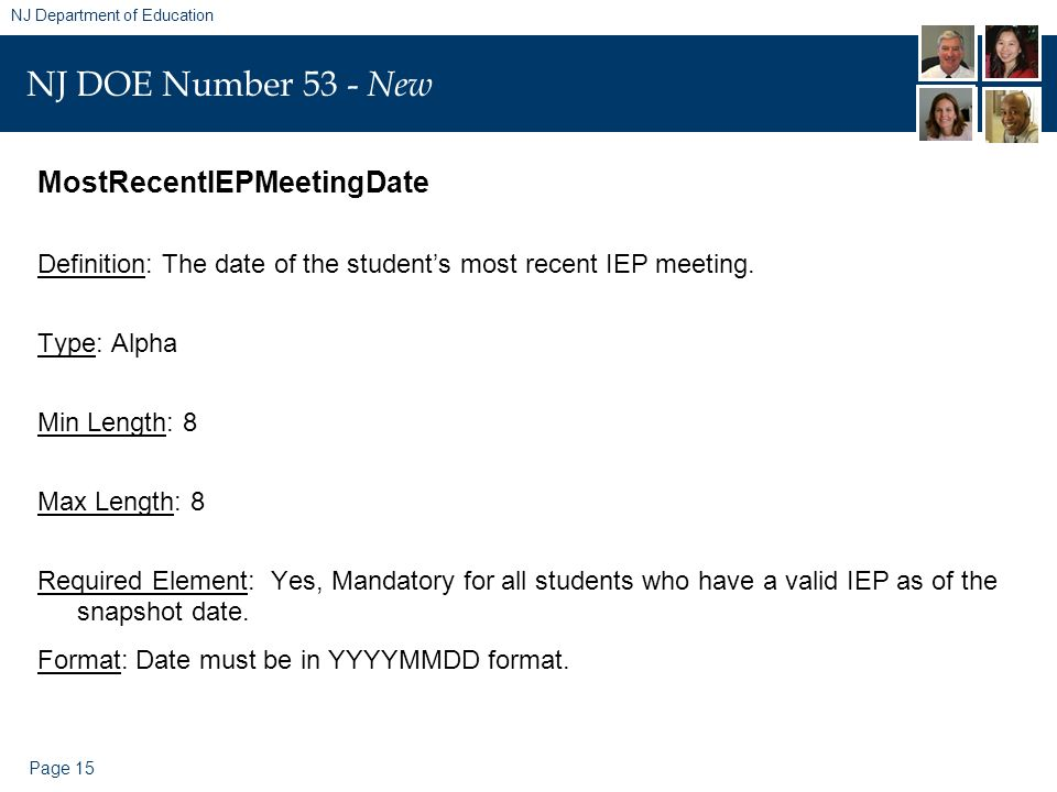 Page 15 NJ Department of Education NJ DOE Number 53 - New MostRecentIEPMeetingDate Definition: The date of the students most recent IEP meeting. Type:
