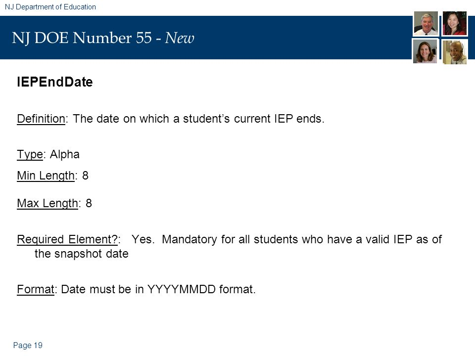 Page 19 NJ Department of Education NJ DOE Number 55 - New IEPEndDate Definition: The date on which a students current IEP ends. Type: Alpha Min Length
