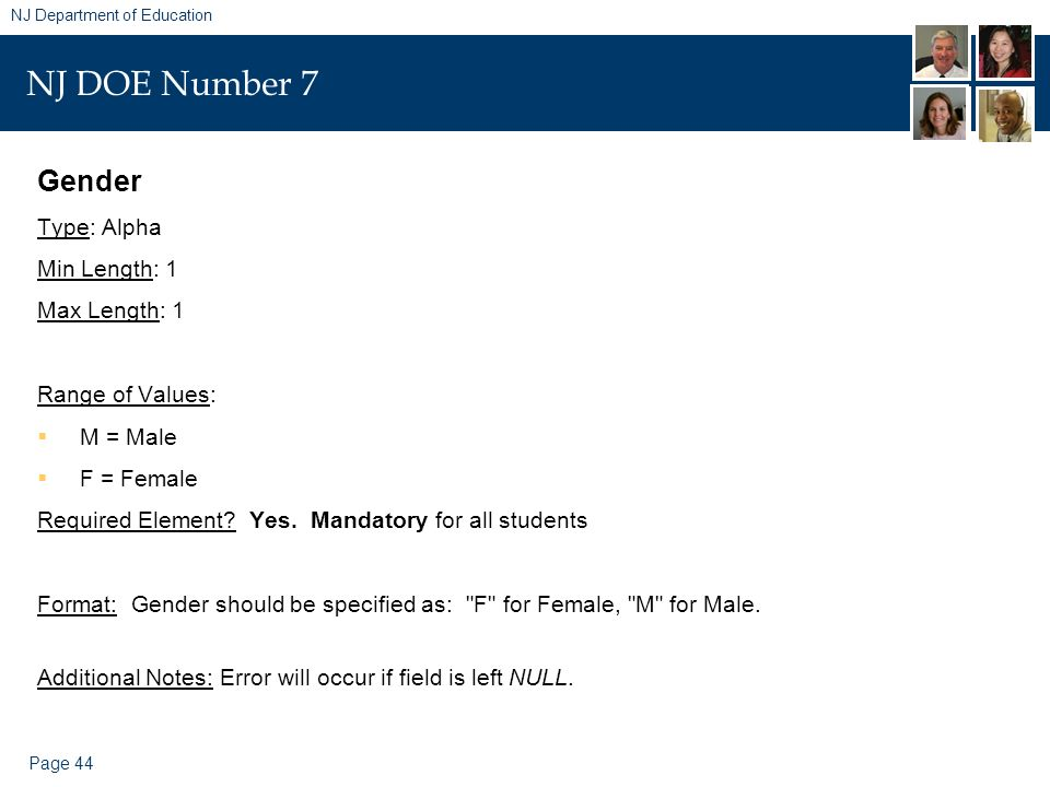 Page 44 NJ Department of Education NJ DOE Number 7 Gender Type: Alpha Min Length: 1 Max Length: 1 Range of Values: M = Male F = Female Required Elemen