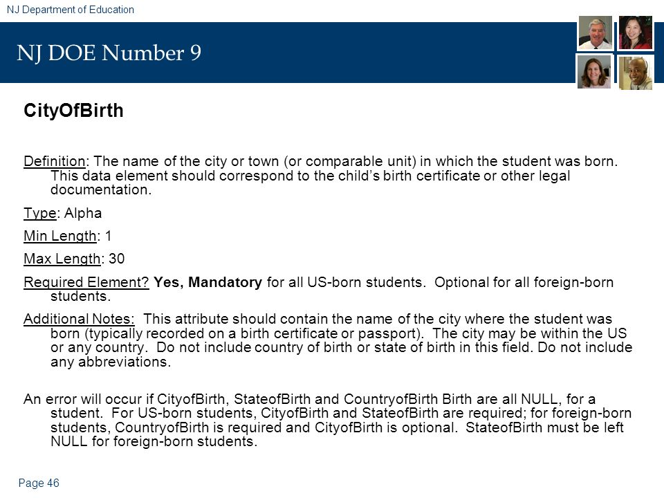 Page 46 NJ Department of Education NJ DOE Number 9 CityOfBirth Definition: The name of the city or town (or comparable unit) in which the student was