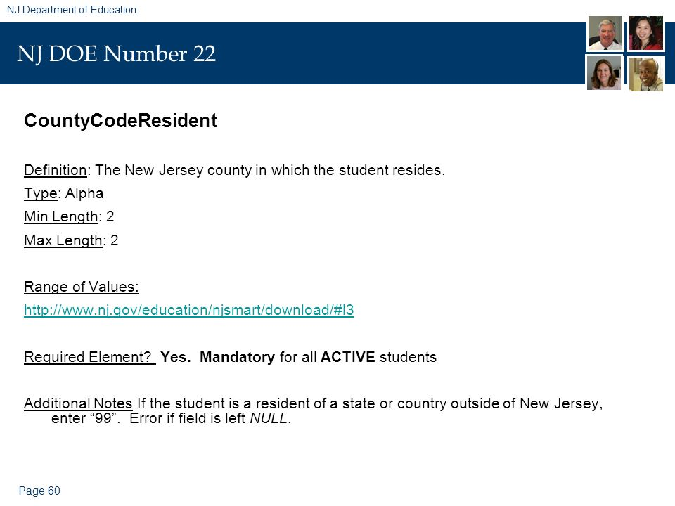 Page 60 NJ Department of Education NJ DOE Number 22 CountyCodeResident Definition: The New Jersey county in which the student resides. Type: Alpha Min