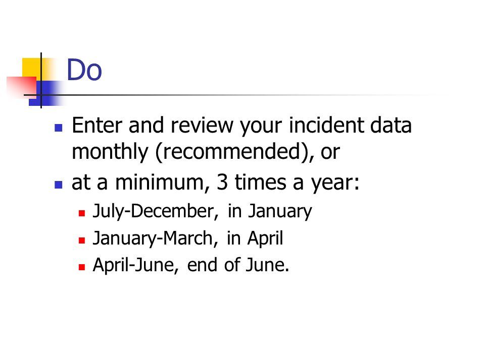 Do Enter and review your incident data monthly (recommended), or at a minimum, 3 times a year: July-December, in January January-March, in April April-June, end of June.
