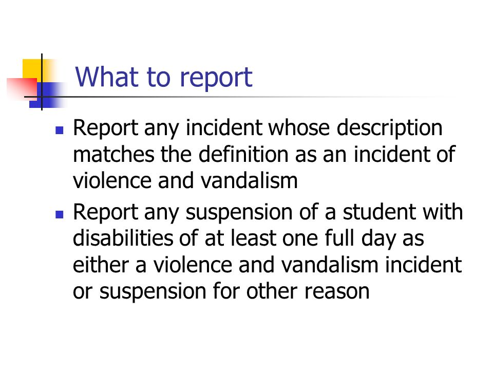 What to report Report any incident whose description matches the definition as an incident of violence and vandalism Report any suspension of a student with disabilities of at least one full day as either a violence and vandalism incident or suspension for other reason
