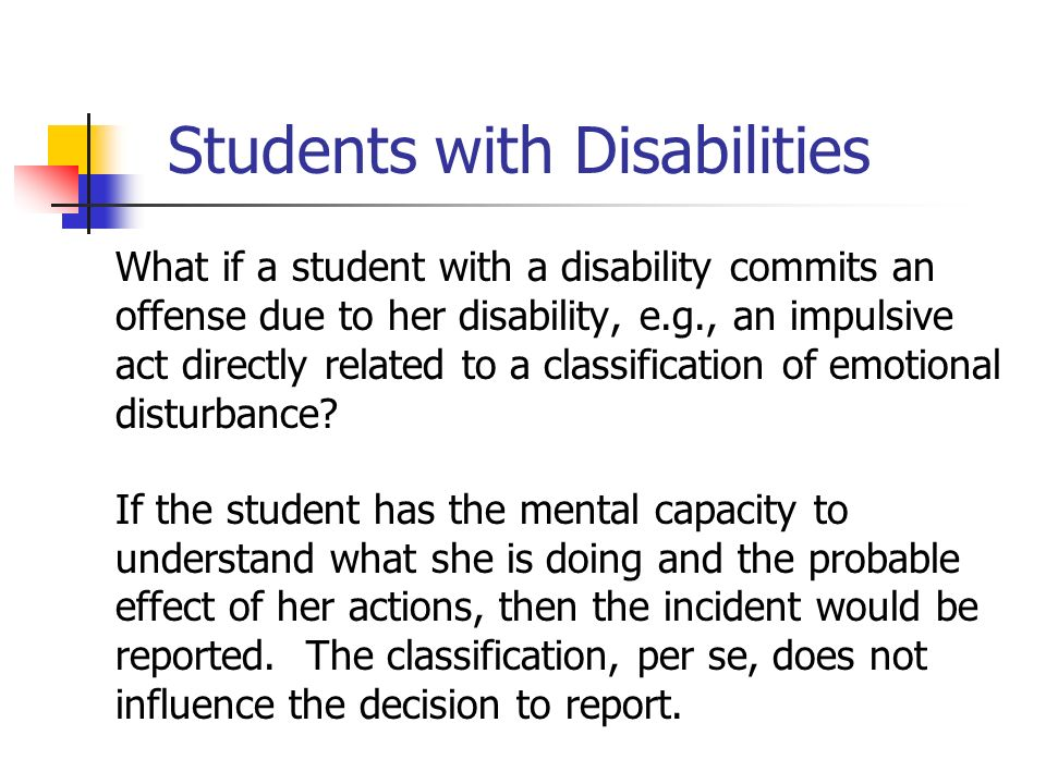 Students with Disabilities What if a student with a disability commits an offense due to her disability, e.g., an impulsive act directly related to a classification of emotional disturbance.