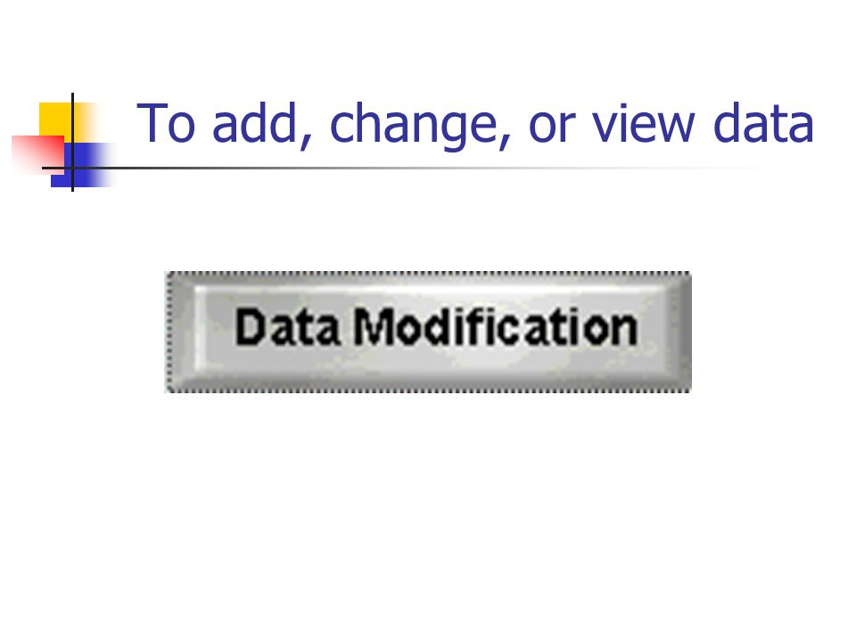 To add, change, or view data