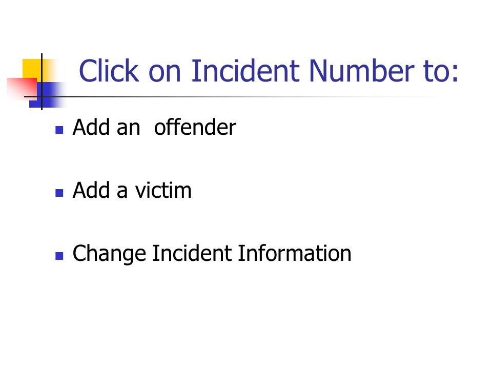 Click on Incident Number to: Add an offender Add a victim Change Incident Information
