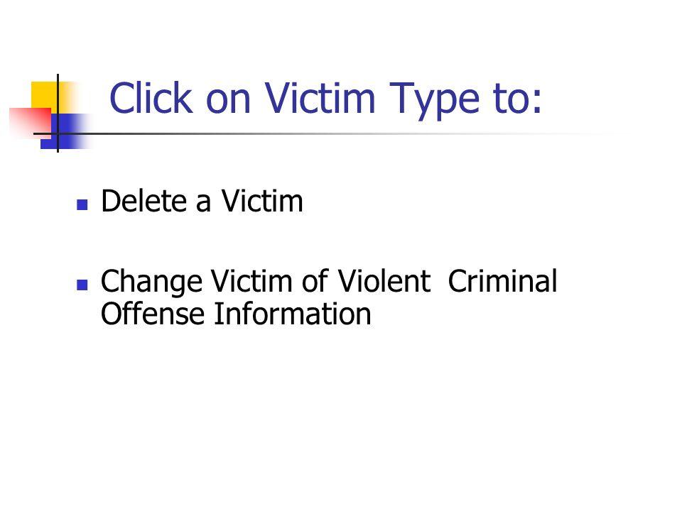 Click on Victim Type to: Delete a Victim Change Victim of Violent Criminal Offense Information