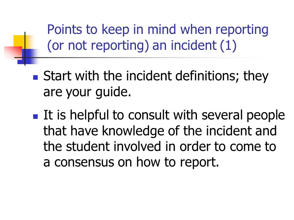 Points to keep in mind when reporting (or not reporting) an incident (1) Start with the incident definitions; they are your guide.