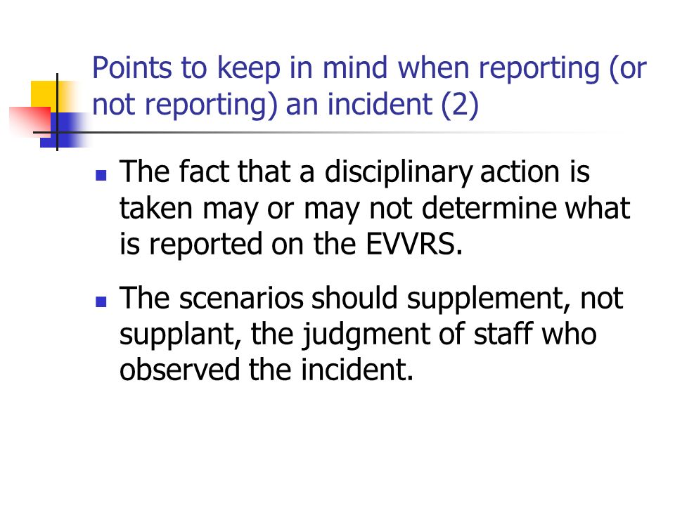 Points to keep in mind when reporting (or not reporting) an incident (2) The fact that a disciplinary action is taken may or may not determine what is reported on the EVVRS.