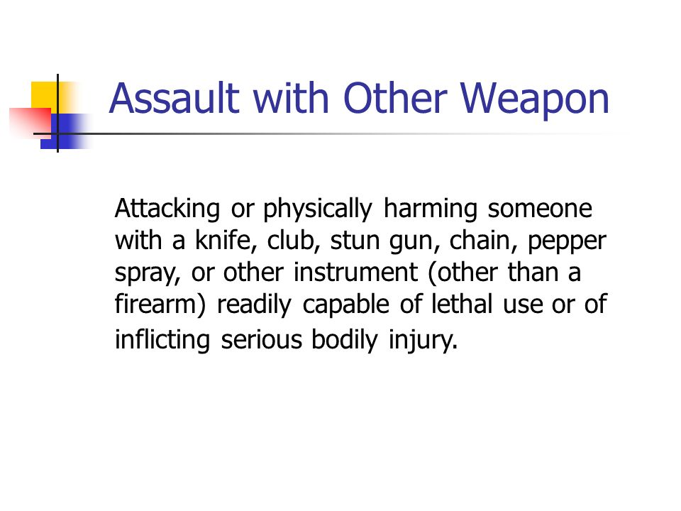 Assault with Other Weapon Attacking or physically harming someone with a knife, club, stun gun, chain, pepper spray, or other instrument (other than a firearm) readily capable of lethal use or of inflicting serious bodily injury.