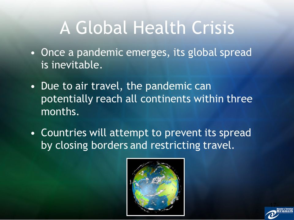 17 A Global Health Crisis Once a pandemic emerges, its global spread is inevitable. Due to air travel, the pandemic can potentially reach all continen