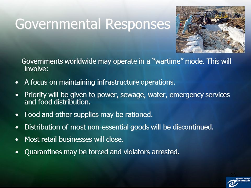23 Governmental Responses Governments worldwide may operate in a wartime mode. This will involve: A focus on maintaining infrastructure operations. Pr