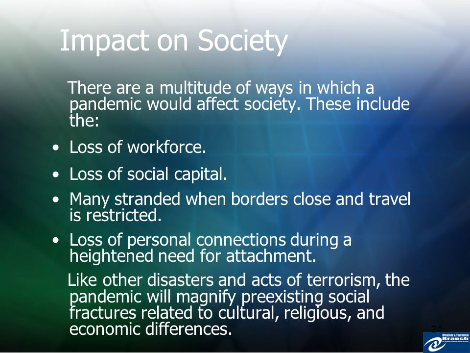24 Impact on Society There are a multitude of ways in which a pandemic would affect society. These include the: Loss of workforce. Loss of social capi