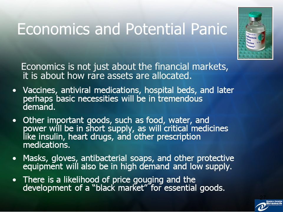 27 Economics and Potential Panic Economics is not just about the financial markets, it is about how rare assets are allocated. Vaccines, antiviral med