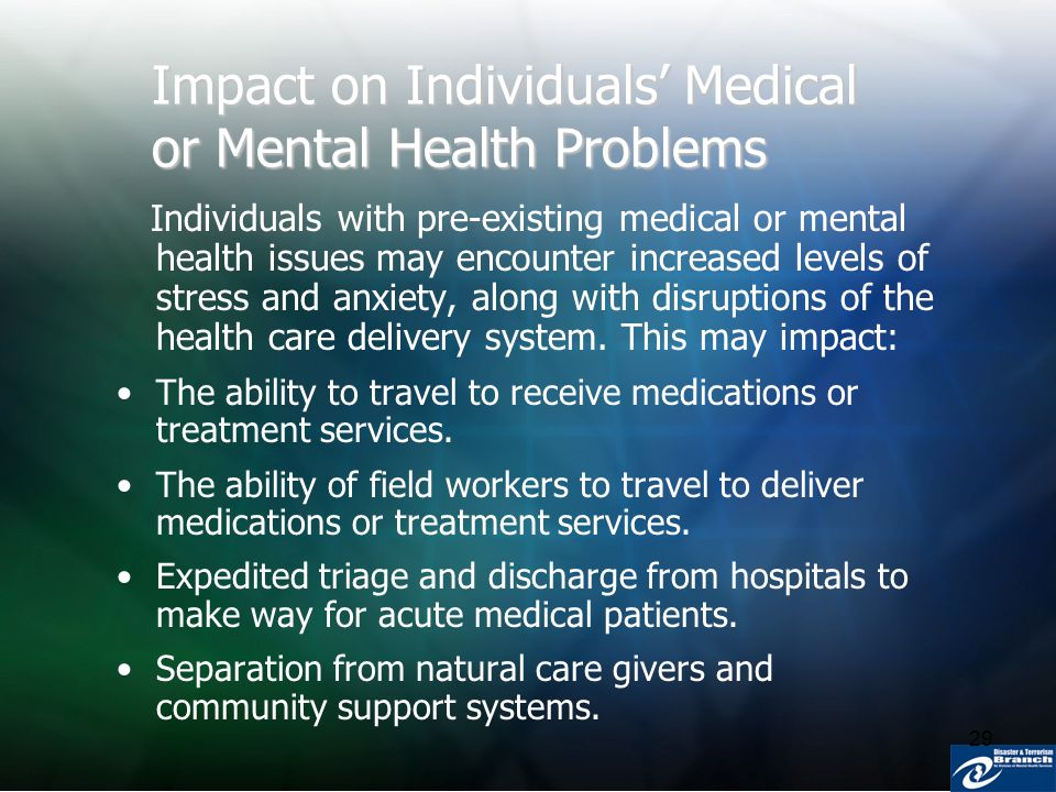 29 Impact on Individuals Medical or Mental Health Problems Individuals with pre-existing medical or mental health issues may encounter increased level