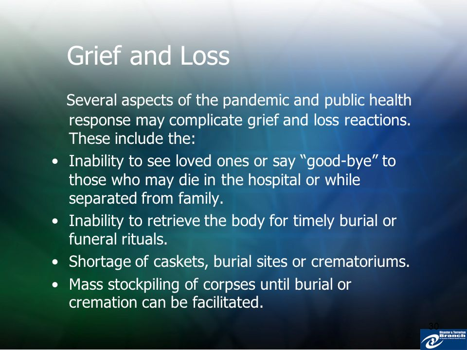 30 Grief and Loss Several aspects of the pandemic and public health response may complicate grief and loss reactions. These include the: Inability to