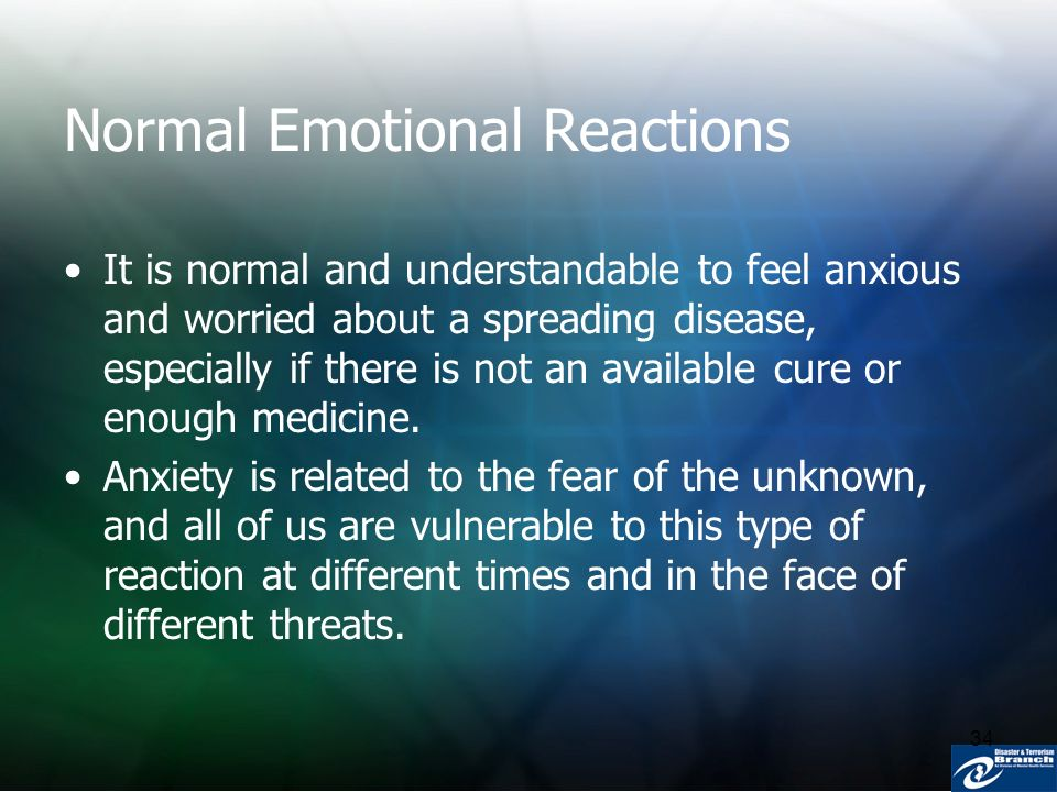 34 Normal Emotional Reactions It is normal and understandable to feel anxious and worried about a spreading disease, especially if there is not an ava