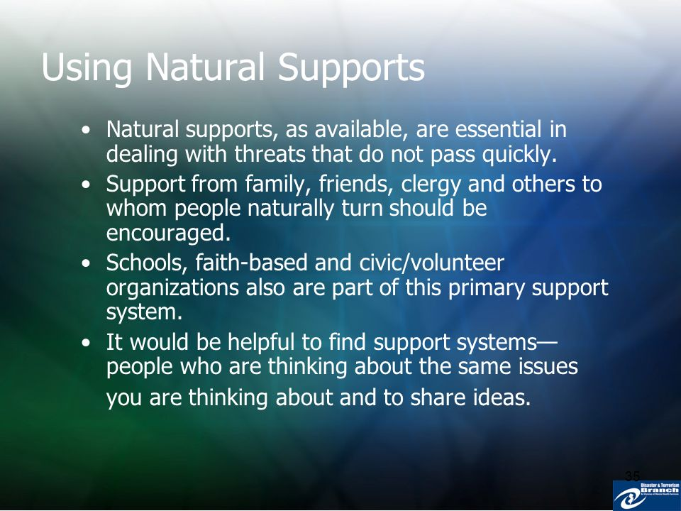 35 Using Natural Supports Natural supports, as available, are essential in dealing with threats that do not pass quickly. Support from family, friends