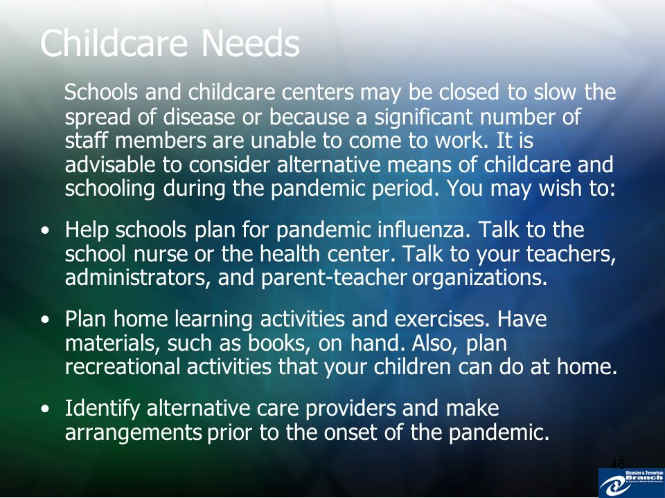 46 Childcare Needs Schools and childcare centers may be closed to slow the spread of disease or because a significant number of staff members are unab