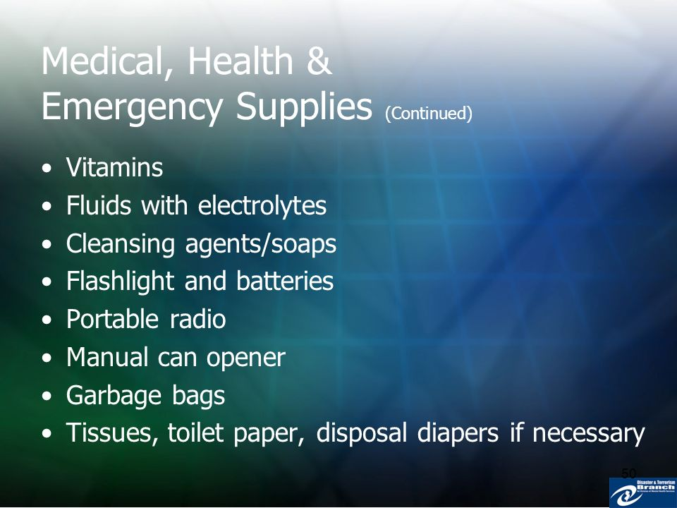 50 Medical, Health & Emergency Supplies (Continued) Vitamins Fluids with electrolytes Cleansing agents/soaps Flashlight and batteries Portable radio M