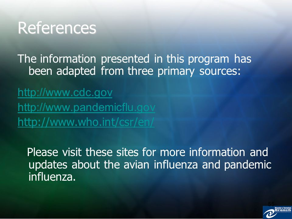 55 References The information presented in this program has been adapted from three primary sources: http://www.cdc.gov http://www.pandemicflu.gov htt