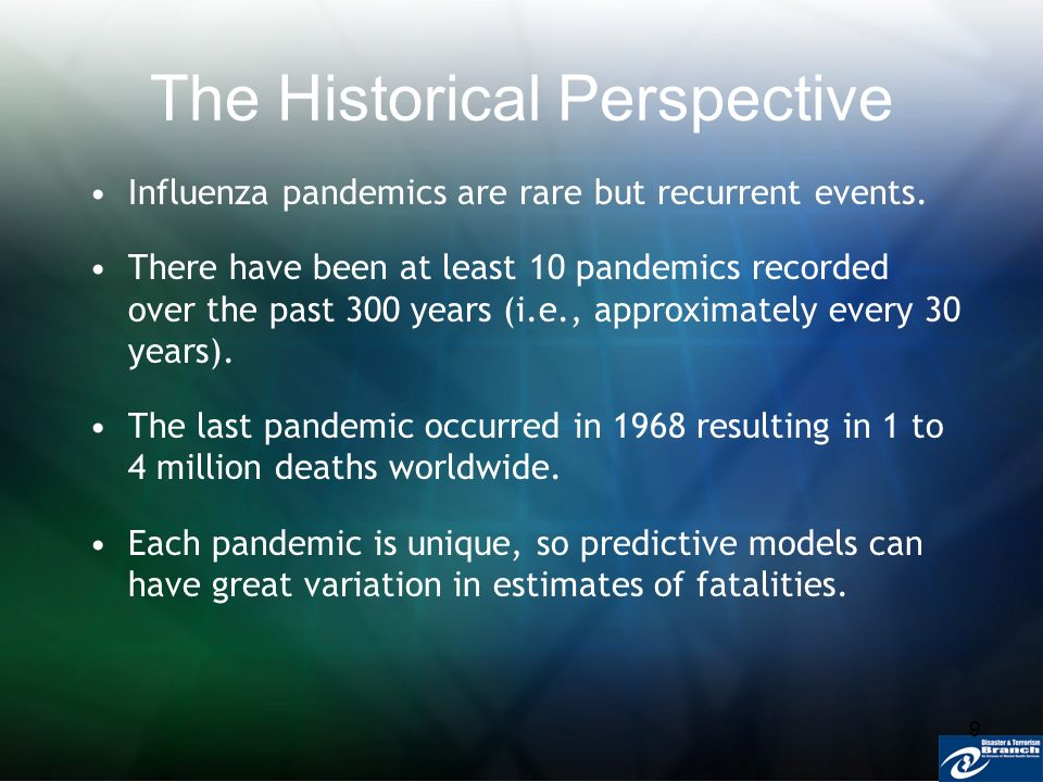 9 The Historical Perspective Influenza pandemics are rare but recurrent events. There have been at least 10 pandemics recorded over the past 300 years
