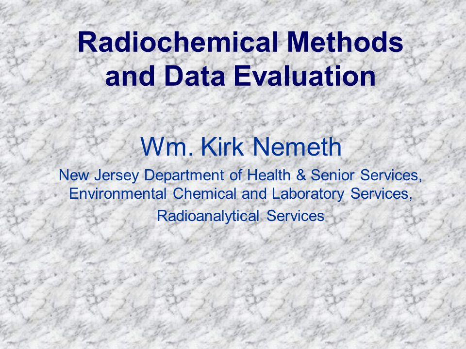 Radiochemical Methods and Data Evaluation Wm. Kirk Nemeth New Jersey Department of Health & Senior Services, Environmental Chemical and Laboratory Ser