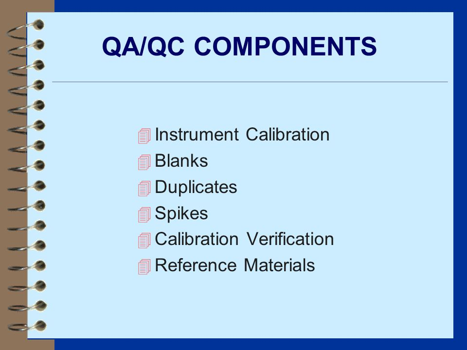 QA/QC COMPONENTS 4 Instrument Calibration 4 Blanks 4 Duplicates 4 Spikes 4 Calibration Verification 4 Reference Materials
