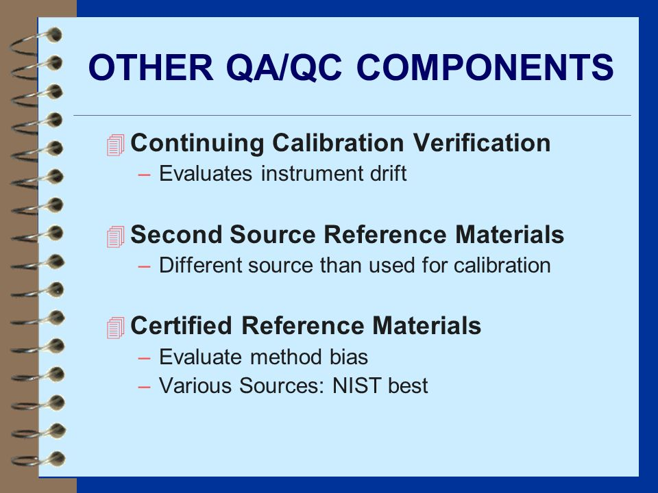 OTHER QA/QC COMPONENTS 4 Continuing Calibration Verification –Evaluates instrument drift 4 Second Source Reference Materials –Different source than us
