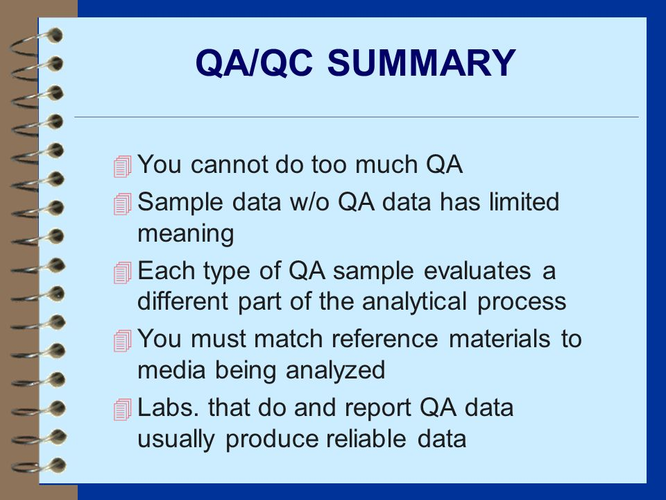 QA/QC SUMMARY 4 You cannot do too much QA 4 Sample data w/o QA data has limited meaning 4 Each type of QA sample evaluates a different part of the ana