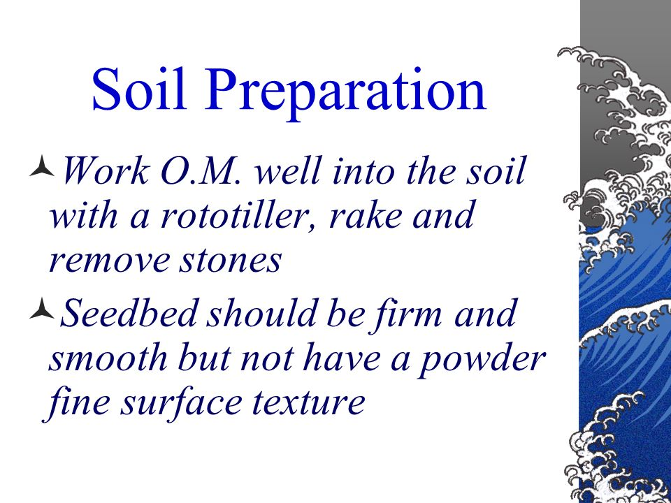 Soil Preparation Add well rotted sawdust, weed free manure, or peat moss at a rate of 6 cubic feet per 1000 square feet of land