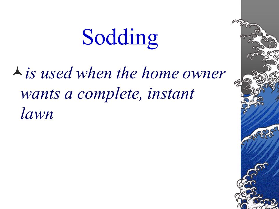 Sodding Sod is the most expensive option Ideal for steep slopes or terraces where erosion may be a problem