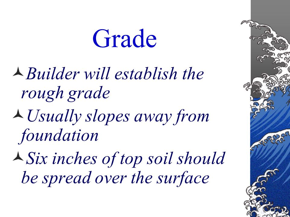 Questions to ask: Has the builder graded off all of the topsoil.