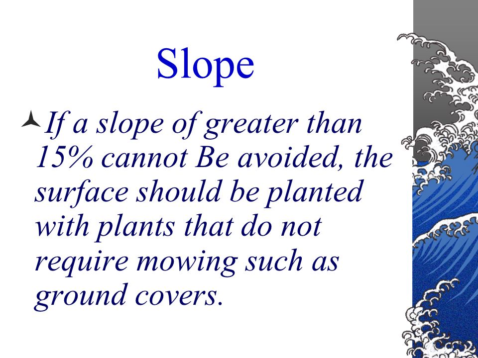 Slope General slope for the lawn after the topsoil is spread should not exceed 15% Slopes greater than 15% are unsafe to mow